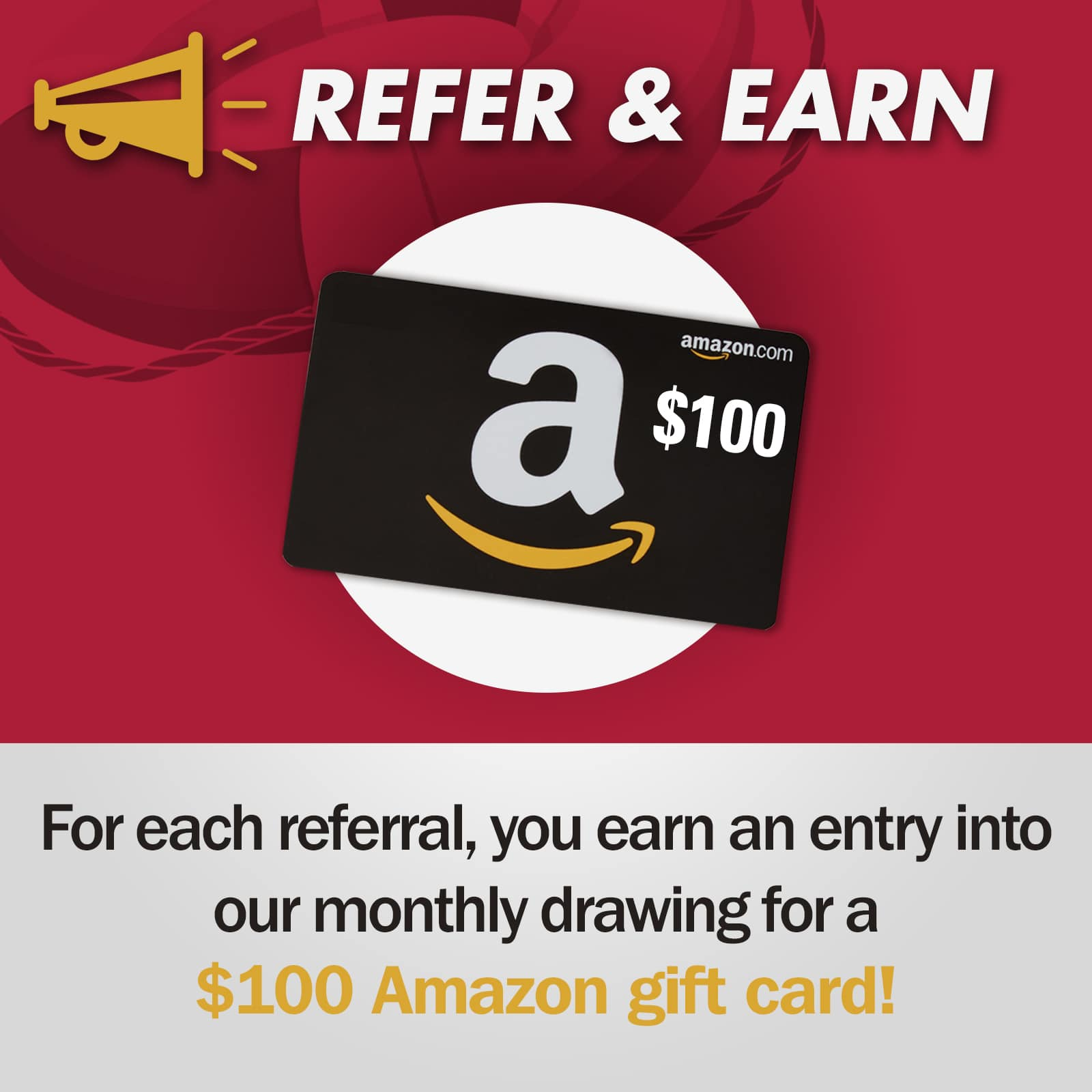 Refer & Earn - for each referral, you earn an entry into our monthly drawing for a $100 Amazon gift card!